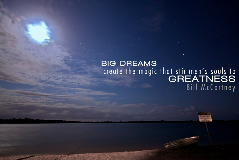 Big dreams create the magic that stir men's souls to greatness.
