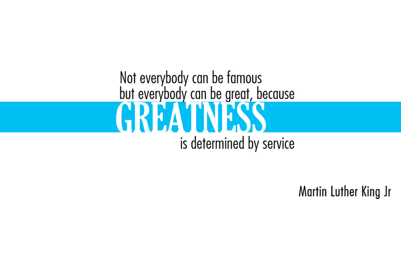 Not everybody can be famous, but everybody can be great, because GREATNESS is determined by service.