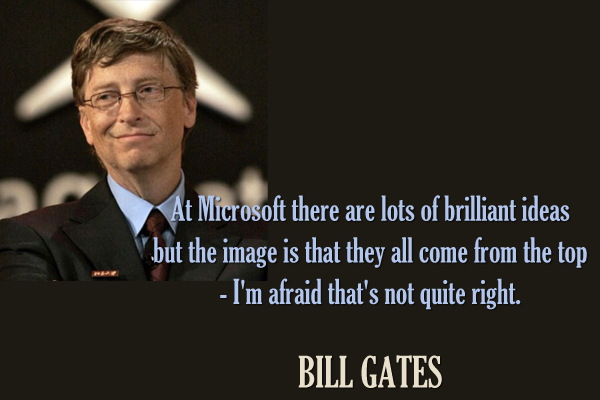 At Microsoft there are a lot of brilliant ideas but the image is that they all come from the top.