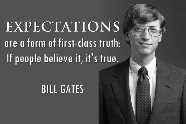 Expectations are form of first-class truth: If people believe it, it's true.