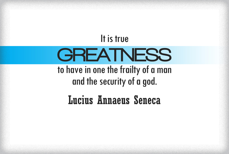 It is true Greatness to have in one the frailty of a man and the security of a God.