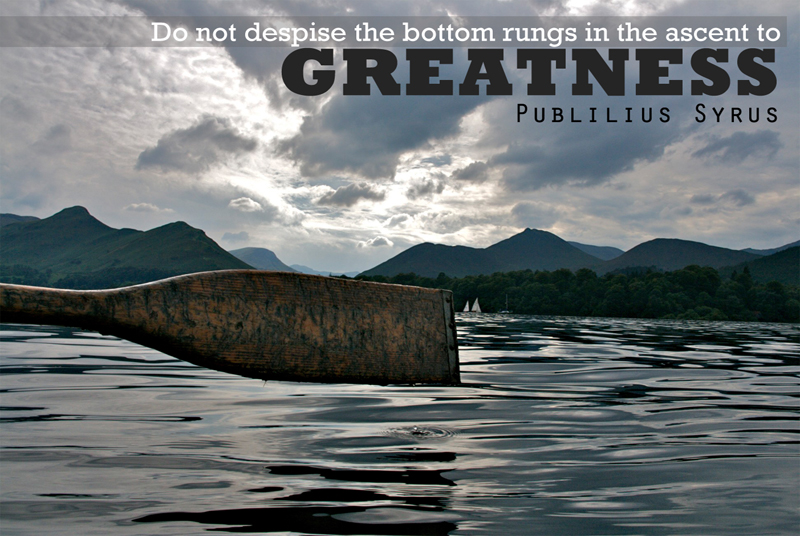 Do not despise the bottom rungs in the ascent to Greatness