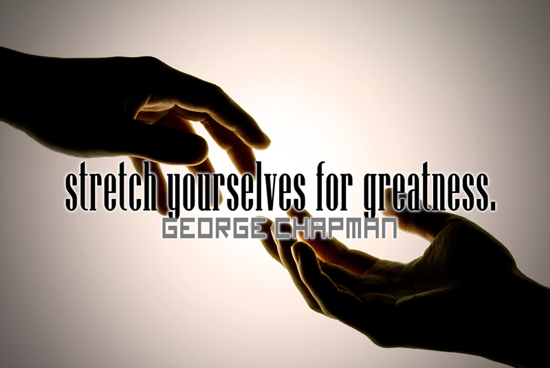 Stretch yourselves for greatness.
