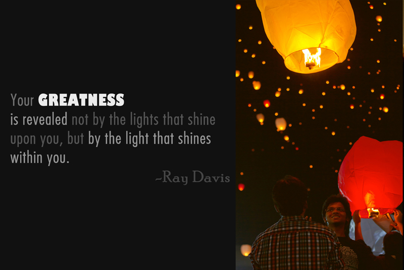 Your Greatness is revealed not by the lights that shine upon you, but by the light that shines within you.