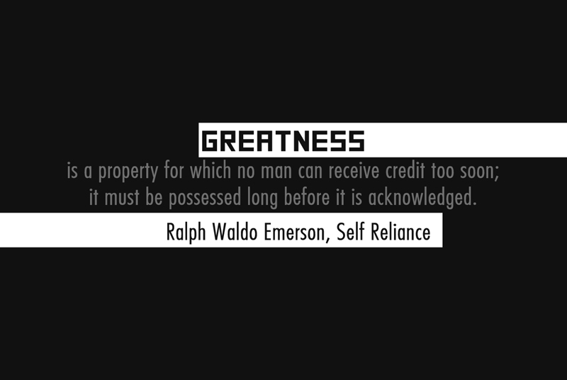Greatness is a property for which no man can receive credit to soon; it must be possessed long before it is acknowledged.