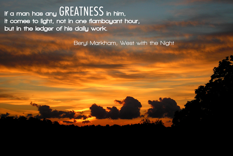 If a man has any Greatness in him. It comes to light, not in one flamboyant hour, but in the ledger of his daily work.