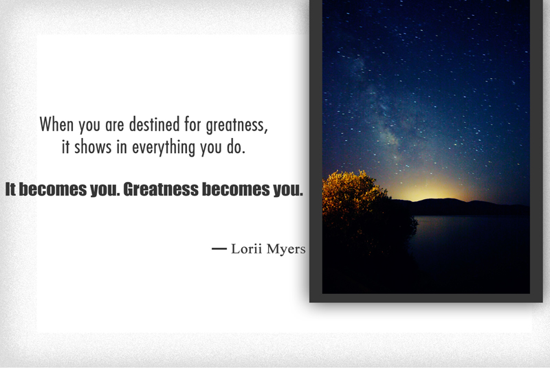When you are destined for Greatness, it shows in everything you do. It becomes you. Greatness becomes you.