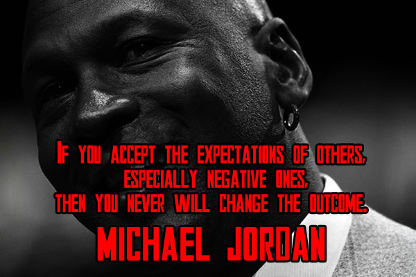 If you accept the expectations of others. Especially negative ones. Then you never change the outcome.
