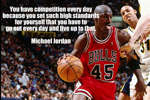 You have competition every day because you set such high standards for yourself that you have to go out every day and live up to that.