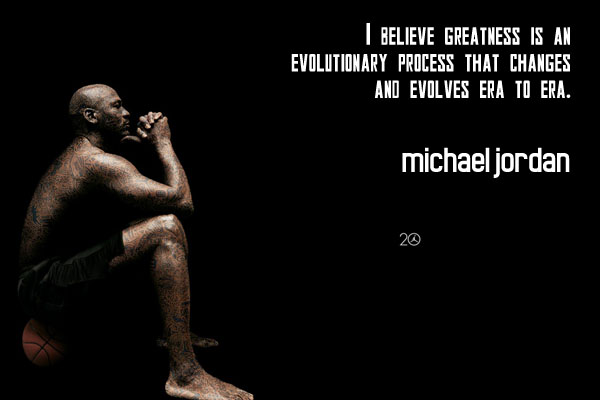 I believe greatness is an evolutionary process that changes and evolves era to era.