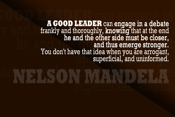 A Good Leader can engage in a debate frankly and thoroughly, knowing that at the end he and the other side must be closer, and thus emerge stronger. You don't have that idea when you are arrogant, superficial, and uninformed.