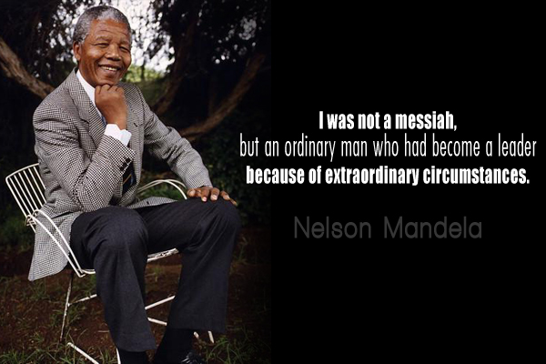 I was not a messiah, but an ordinary man who had become a leader because of extraordinary circumstances.