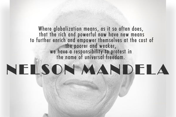 Where globalization means, as it so often does, that the rich and powerful now have new means to further enrich and empower themselves at the cost of the poorer and weaker, we have a responsibility to protest in the name of universal freedom.
