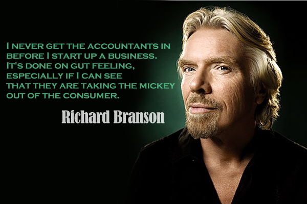 I never get the accountants in before I start up a business. It's done on gut feeling, especially if I can see that they are talking the mickey out of the consumer.