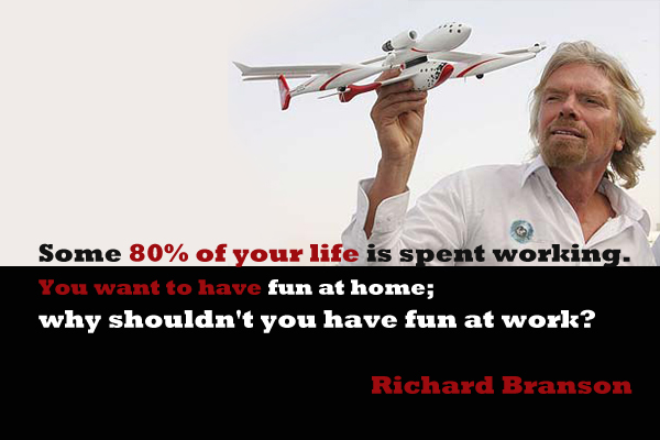 Some 80% of your life is spent working. You want to have fun at home; why shouldn't you have fun at work?