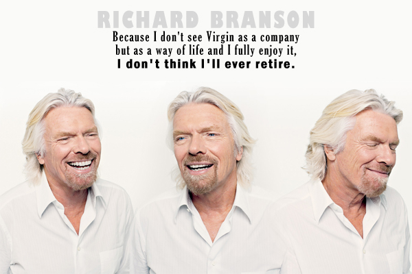 Because I don't see Virgin as a company but as a way of life and I fully enjoy it, I don't think I'll ever retire.