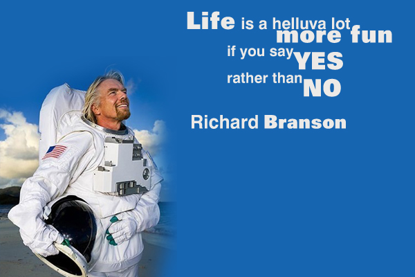 Life is a helluva lot more fun, if you say yes rather then no.