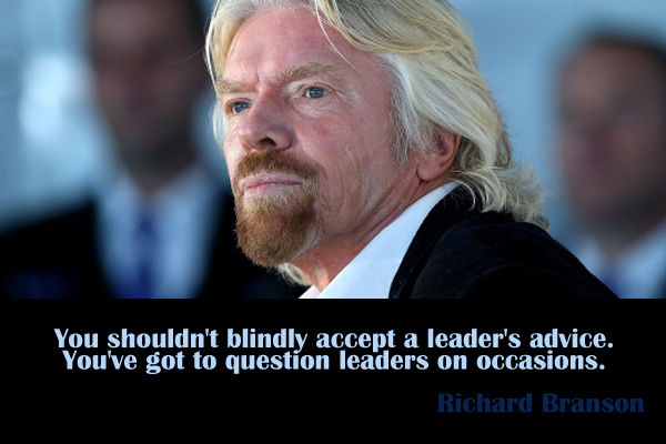 You shouldn't blindly accept a leader's advice. You've got to question leaders on occasions.