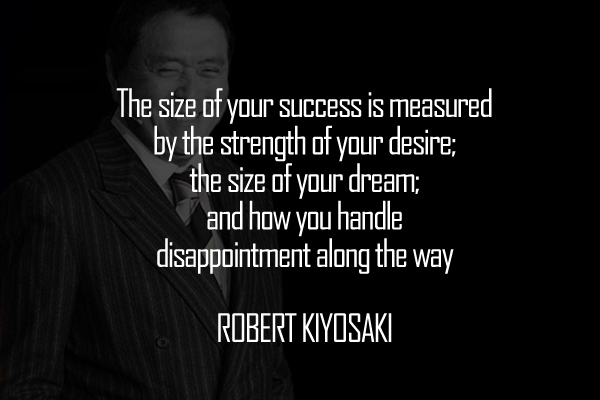 The size of your success is measured by the strength of your desire; the size of your dream; and how you handle disappointment along the way