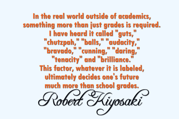 "In the real world outside of academics, something more than just grades is required. I have heard it called ""guts,"" ""chutzpah,"" ""balls,"" ""audacity,"" ""bravado,"" ""cunning,"" ""daring,"" ""tenacity,"" and ""brilliance."" This factor, whatever it is labeled, ultimately decides one's future  much more than school grades."