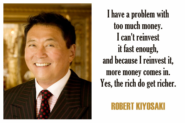 I have a problem with too much money. I can't reinvest it fast enough, and because I reinvest it, more money comes in. Yes, the rich do get richer.