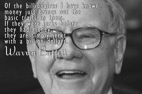 Of the billionaires I have known, money just brings out the basic traits in them. If they were jerks before they had money, they are simply jerks with a billion dollars.