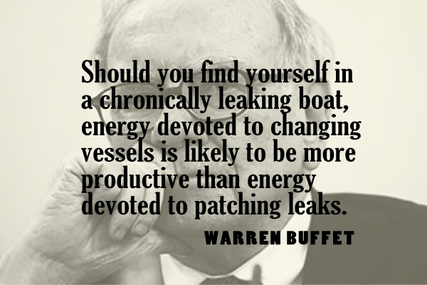 Should you find yourself in a chronically leaking boat, energy devoted to changing vessels is likely to be more productive than energy devoted to patching leaks.
