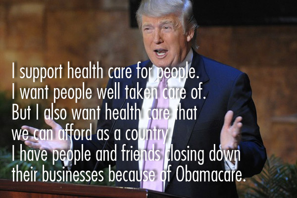 I support health care for people. I want people well take care of. But I also want health care that we can afford as a country I have people and friends losing down their business because if Obamacare.