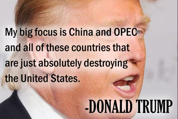 My big focus is China and OPEC and all of these countries that are just absolutely destroying the United States.