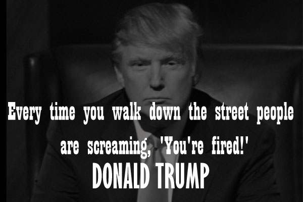 Everytine you walk down the street people are screaming, 'You're fired!'