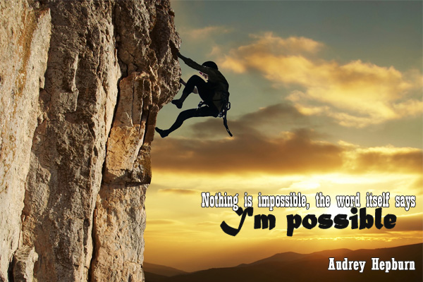 Nohting is impossible, the word itself says, I'm possible
