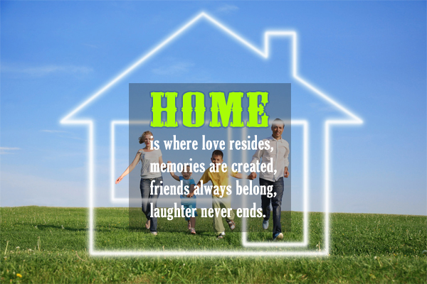 Home is wher love resides, memories are created, friends always belong, laughter never ends.