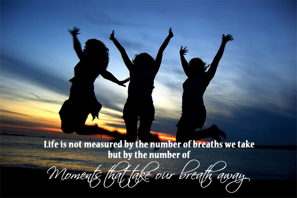 Life is not measured by the number of breaths we take but by the number of Moment that take our breath away