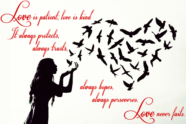 Love is patient, love is kind. it always protect, always trusts, always hopes, always perseveres. Love never fails.