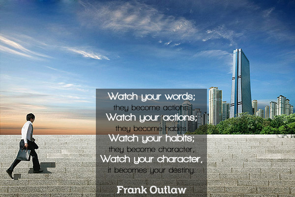 Watch your words; they become actions. Watch your actions; they become habits. Watch your habits; they become character, It becomes your destiny.