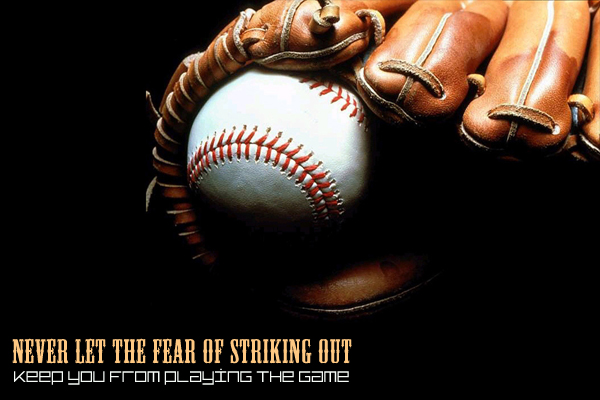 Never let the fear of striking out, keep you from playing the game