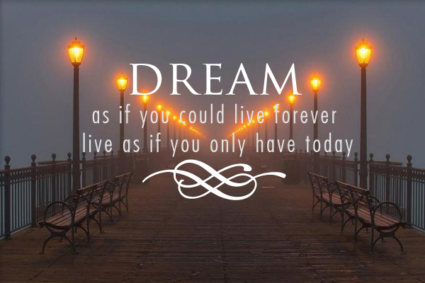 Dream as if you could forever live as if you only have today
