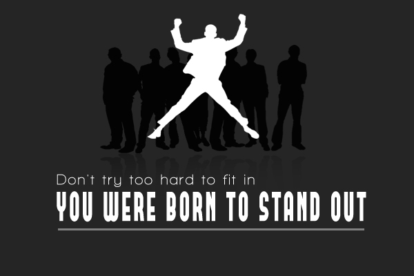 Don't try to hard to fit in, You were born to stand out