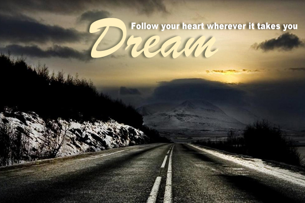 Follow your heart wherever to takes you Dream
