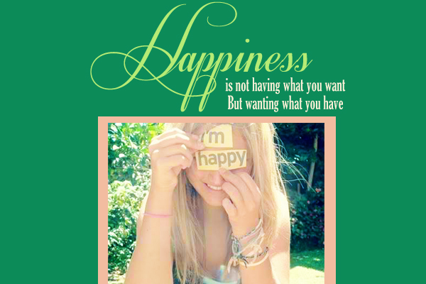 Happiness is not having what you want but wanting what you have
