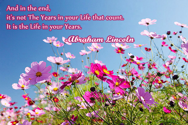And in the end, it's not The Years in your Life that count. It is the Life in your Years.