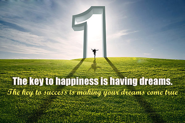 The key to happiness is having a dreams. They key to success is making your dreams come true