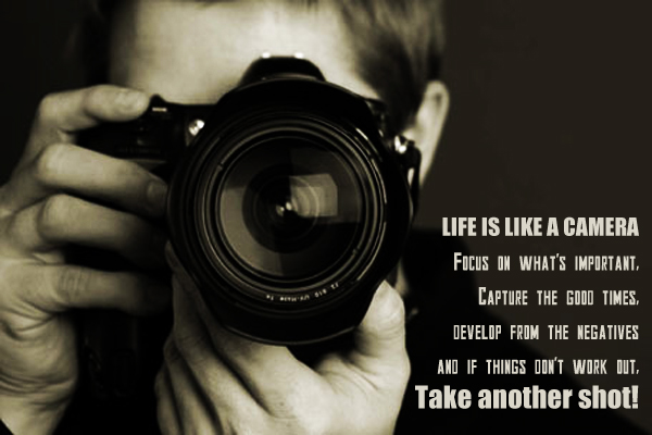 Life is like a camera. Focus on what's important. Capture the good times, develop from the negatives and if things don't work out. Take another shot!