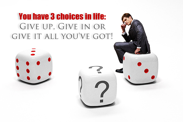 You have 3 choices in life: Give up, Give in or Give it all you've got!