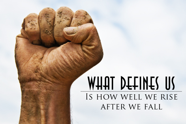 What defines us. Is how well we rise after we fall