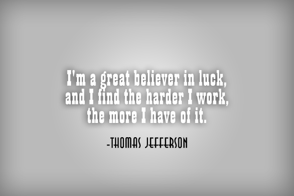 I'm a greater believer in luck, and I find the harder I work, the more I have of it.