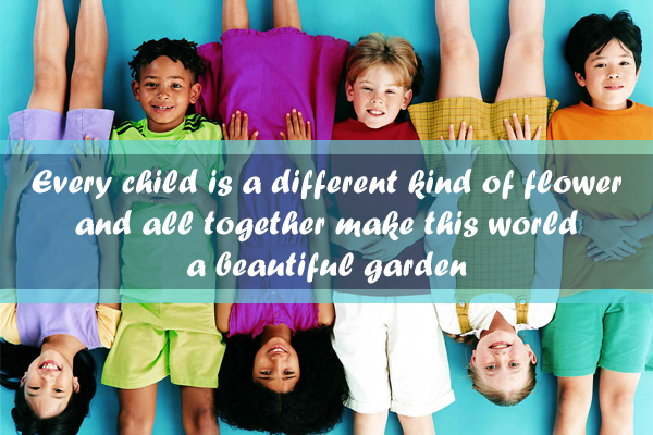 Every child is a different kind of flower and all together make this world a beautiful gardern