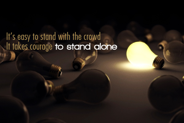It's easy to stand with the crowd. It takes courage to stand alone