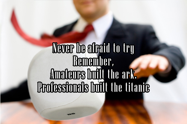 Never ba afraid to try Remeber, Amateurs built the ark. Professionals built the titanic.