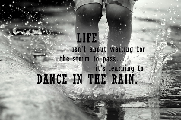 Life isn't about waiting for the storm to pass… it's learning to Dance In The Rain.